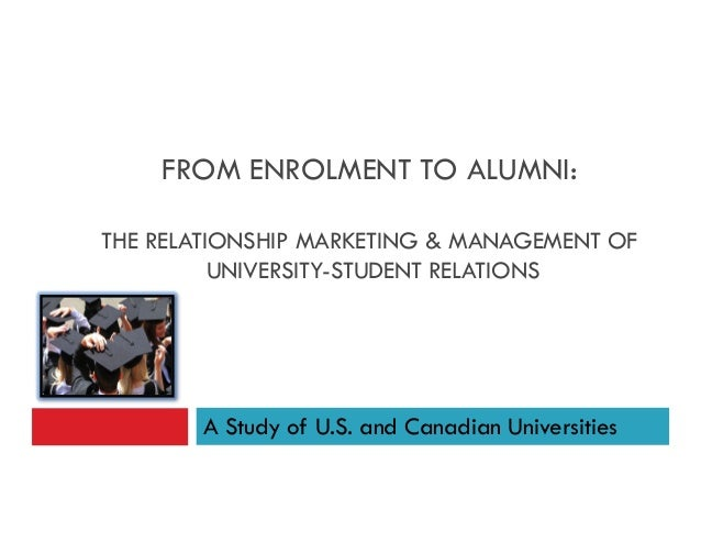 FROM ENROLMENT TO ALUMNI:THE RELATIONSHIP MARKETING & MANAGEMENT OFUNIVERSITY-STUDENT RELATIONSA Study of U.S. and Canadia...