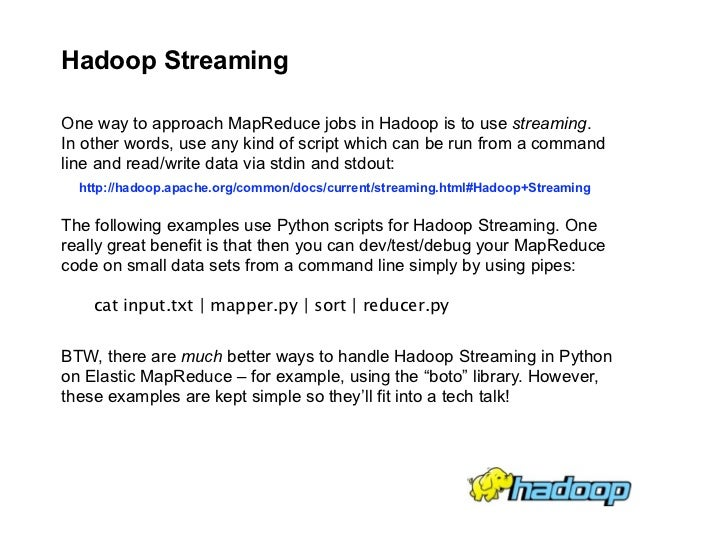 Hadoop Streaming  One way to approach MapReduce jobs in Hadoop is to use streaming. In other words, use any kind of script...