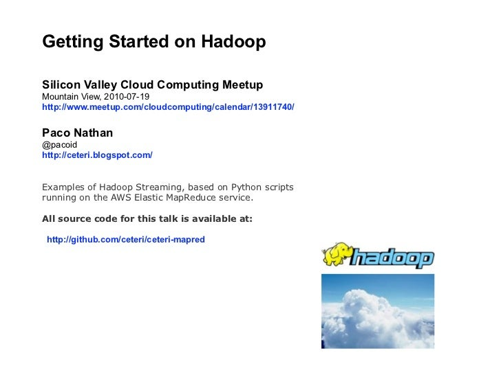 Getting Started on Hadoop  Silicon Valley Cloud Computing Meetup Mountain View, 2010-07-19 http://www.meetup.com/cloudcomp...