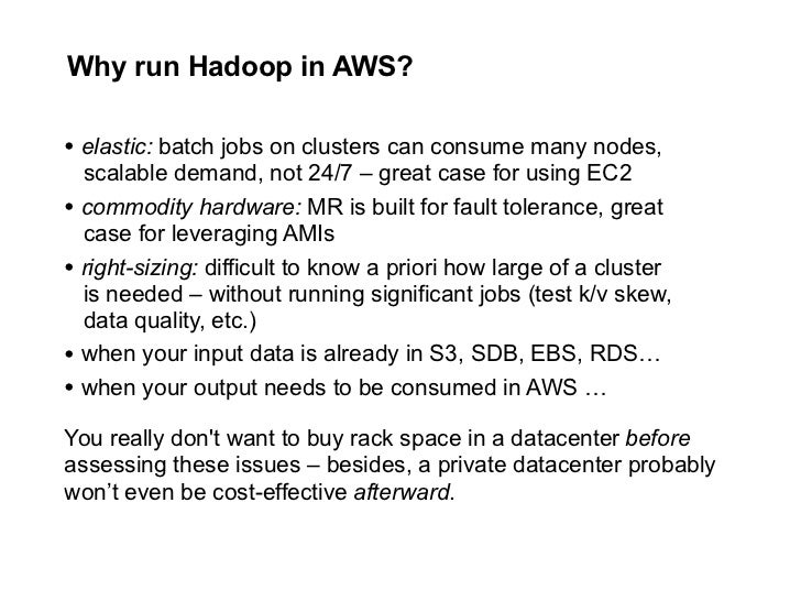 Why run Hadoop in AWS?  • elastic: batch jobs on clusters can consume many nodes,   scalable demand, not 24/7 – great case...