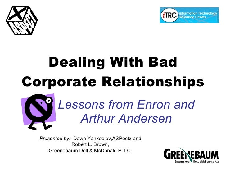 Dealing With Bad Corporate Relationships Lessons from Enron and Arthur Andersen Presented by:  Dawn Yankeelov,ASPectx and ...