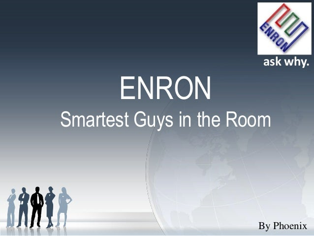 ask why.      ENRONSmartest Guys in the Room                       By Phoenix