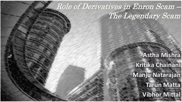 Role of Derivatives in Enron Scam – The Legendary Scam Astha Mishra Kritika Chainani Manju Natarajan Tarun Matta Vibhor Mi...