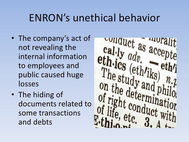 enron the effect of unethical behavior The reason to enron's failure is because of the ethical behavior of accountants and managers the accountants were both self-satisfied and incompetent enough to certify enron's financial statements.