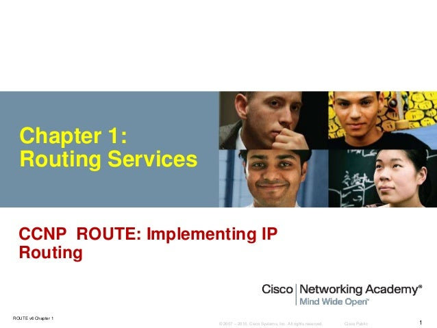 © 2007 – 2010, Cisco Systems, Inc. All rights reserved. Cisco Public ROUTE v6 Chapter 1 1 Chapter 1: Routing Services CCNP...