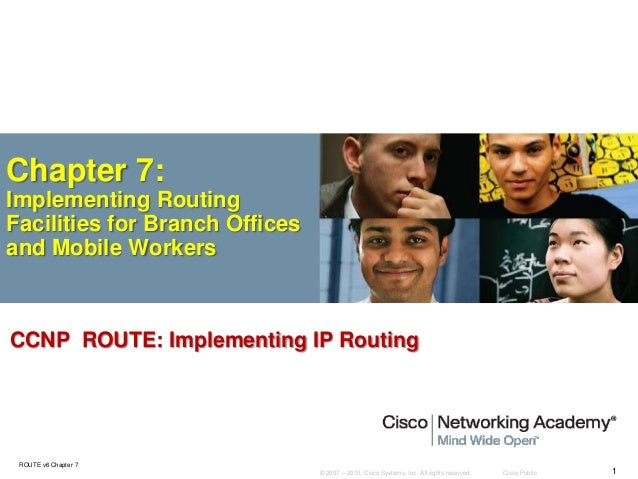 © 2007 – 2010, Cisco Systems, Inc. All rights reserved. Cisco Public ROUTE v6 Chapter 7 1 Chapter 7: Implementing Routing ...