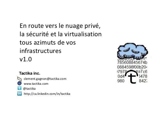 En route vers le nuage privé,la sécurité et la virtualisationtous azimuts de vosinfrastructuresv1.0Tactika inc.  clement.g...