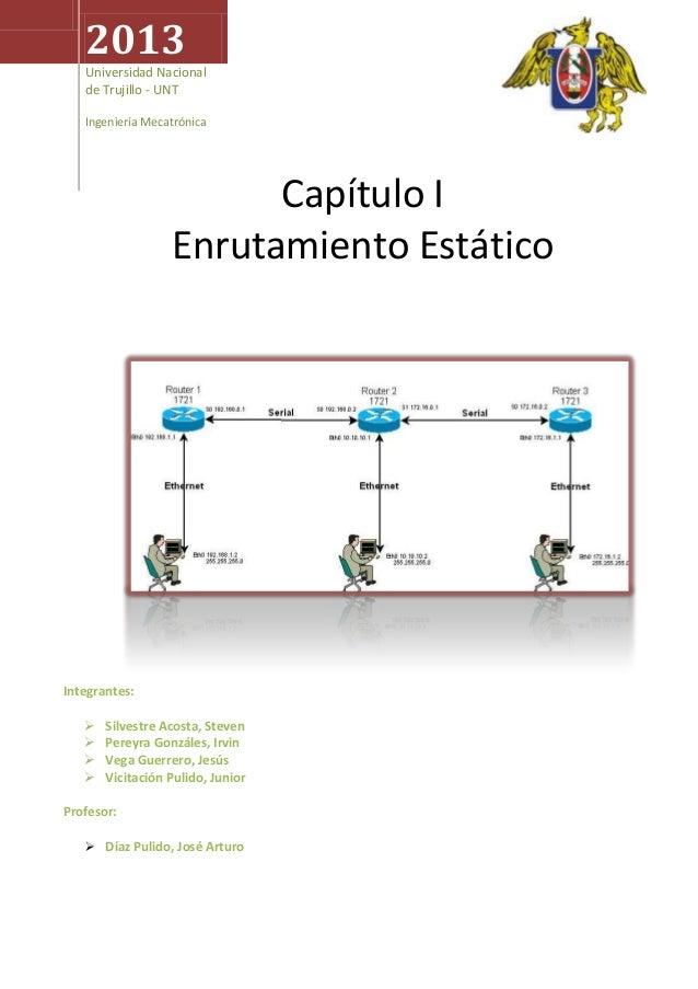 2013 Universidad Nacional de Trujillo - UNT Ingeniería Mecatrónica  Capítulo I Enrutamiento Estático  Integrantes:    ...