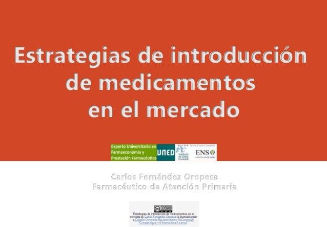 Estrategias de introducción de medicamentos en el mercado Carlos Fernández Oropesa Farmacéutico de Atención Primaria