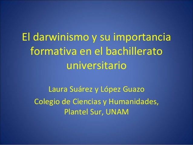 El darwinismo y su importancia formativa en el bachillerato universitario Laura Suárez y López Guazo Colegio de Ciencias y...
