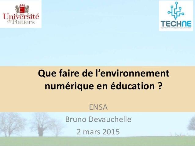 ENSA Bruno Devauchelle 2 mars 2015 Que faire de l'environnement numérique en éducation ?