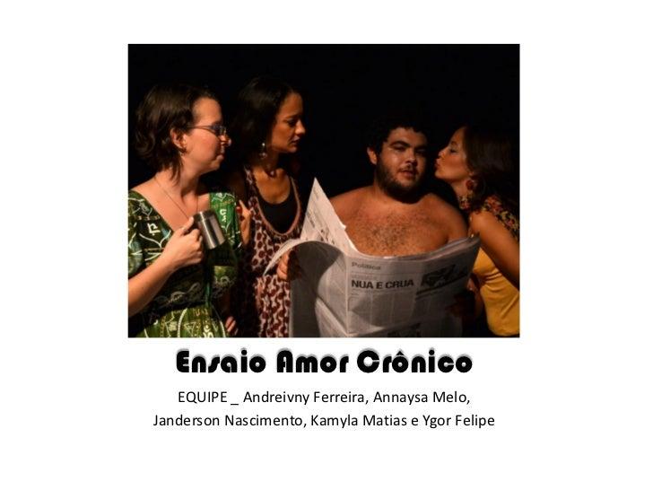 Ensaio Amor Crônico   EQUIPE _ Andreivny Ferreira, Annaysa Melo,Janderson Nascimento, Kamyla Matias e Ygor Felipe