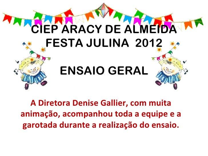 CIEP ARACY DE ALMEIDA    FESTA JULINA 2012         ENSAIO GERAL  A Diretora Denise Gallier, com muitaanimação, acompanhou ...
