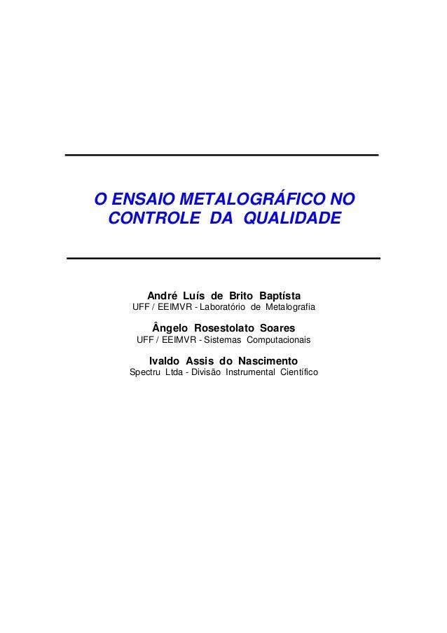 O ENSAIO METALOGRÁFICO NO CONTROLE DA QUALIDADE André Luís de Brito Baptísta UFF / EEIMVR - Laboratório de Metalografia Ân...
