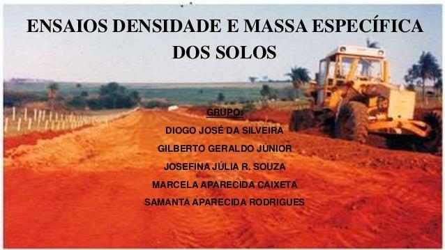 ENSAIOS DENSIDADE E MASSA ESPECÍFICA DOS SOLOS GRUPO: DIOGO JOSÉ DA SILVEIRA GILBERTO GERALDO JÚNIOR JOSEFINA JÚLIA R. SOU...