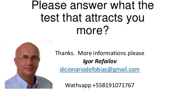 Please answer what the test that attracts you more? Thanks. More informations please Igor Rafailov dicionariodefobias@gmai...