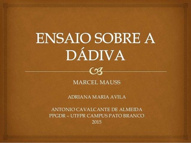 MARCEL MAUSS ADRIANA MARIA AVILA ANTONIO CAVALCANTE DE ALMEIDA PPGDR – UTFPR CAMPUS PATO BRANCO 2015