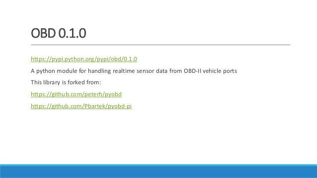 OBD 0.1.0 https://pypi.python.org/pypi/obd/0.1.0 A python module for handling realtime sensor data from OBD-II vehicle por...