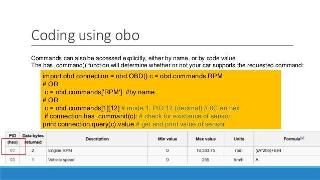 Coding using obo import obd connection = obd.OBD() c = obd.commands.RPM # OR c = obd.commands['RPM'] //by name # OR c = ob...