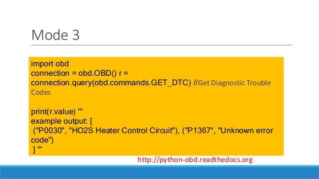 Mode 3 import obd connection = obd.OBD() r = connection.query(obd.commands.GET_DTC) //Get Diagnostic Trouble Codes print(r...