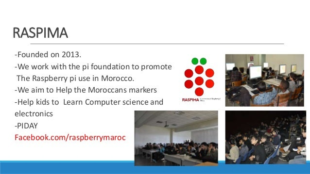 RASPIMA -Founded on 2013. -We work with the pi foundation to promote The Raspberry pi use in Morocco. -We aim to Help the ...