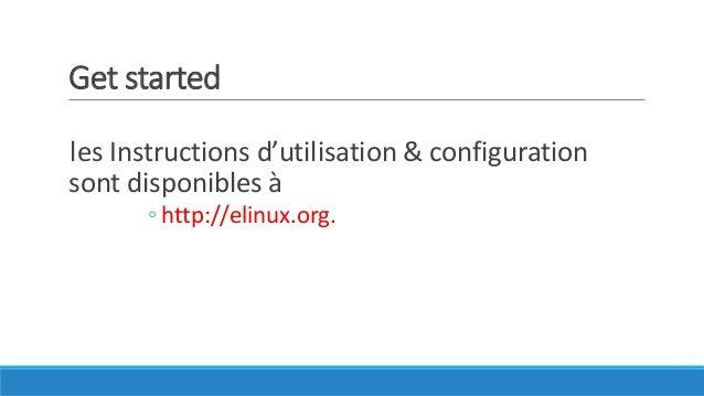 Get started les Instructions d'utilisation & configuration sont disponibles à ◦ http://elinux.org.