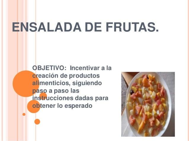 ENSALADA DE FRUTAS.  OBJETIVO: Incentivar a la  creación de productos  alimenticios, siguiendo  paso a paso las  instrucci...