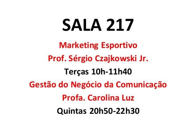 SALA 217 Marketing Esportivo Prof. Sérgio Czajkowski Jr. Terças 10h-11h40 Gestão do Negócio da Comunicação Profa. Carolina...