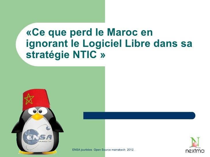 «Ce que perd le Maroc enignorant le Logiciel Libre dans sastratégie NTIC »         ENSA jourbées Open Source marrakech 2012.