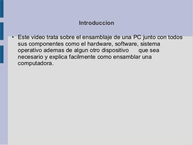 Introduccion●   Este video trata sobre el ensamblaje de una PC junto con todos    sus componentes como el hardware, softwa...