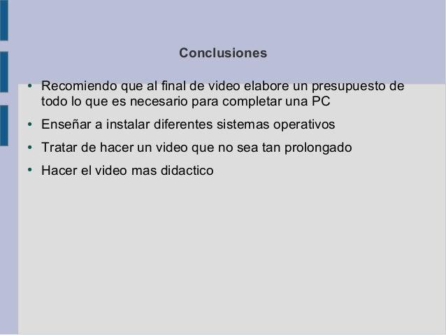 Conclusiones●   Recomiendo que al final de video elabore un presupuesto de    todo lo que es necesario para completar una ...