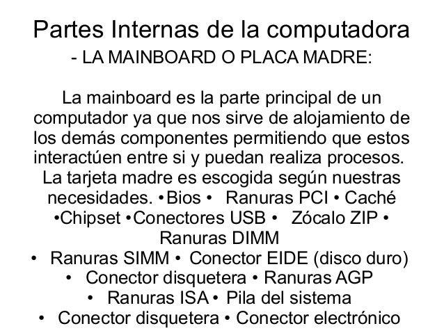 Partes Internas de la computadora- LA MAINBOARD O PLACA MADRE:La mainboard es la parte principal de uncomputador ya que no...