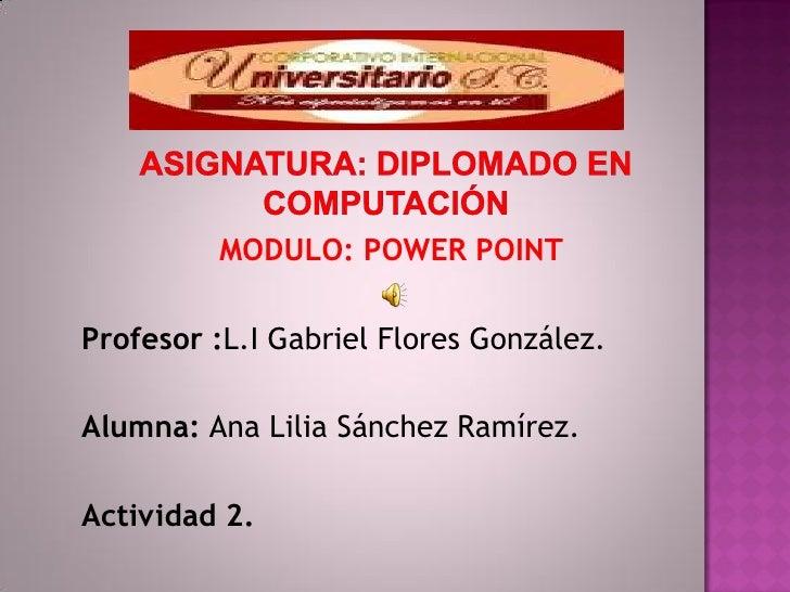 MODULO: POWER POINTProfesor :L.I Gabriel Flores González.Alumna: Ana Lilia Sánchez Ramírez.Actividad 2.