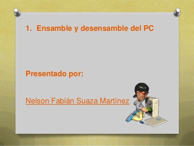 1. Ensamble y desensamble del PC  Presentado por:  Nelson Fabián Suaza Martínez