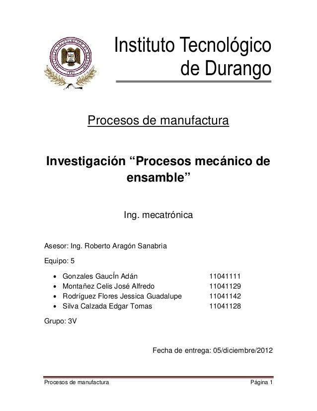"""Procesos de manufacturaInvestigación """"Procesos mecánico de             ensamble""""                          Ing. mecatrónica..."""