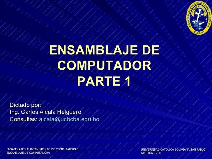 Dictado por:  Ing. Carlos Alcalá Helguero Consultas:  [email_address] ENSAMBLAJE DE COMPUTADOR PARTE 1