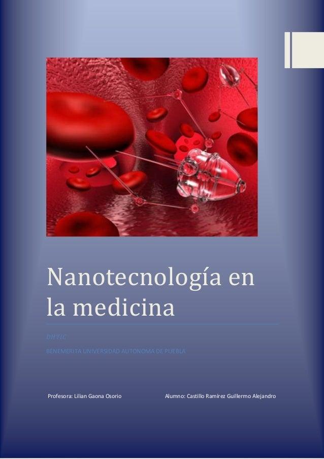 Nanotecnología en la medicina DHTIC BENEMERITA UNIVERSIDAD AUTONOMA DE PUEBLA Profesora: Lilian Gaona Osorio Alumno: Casti...