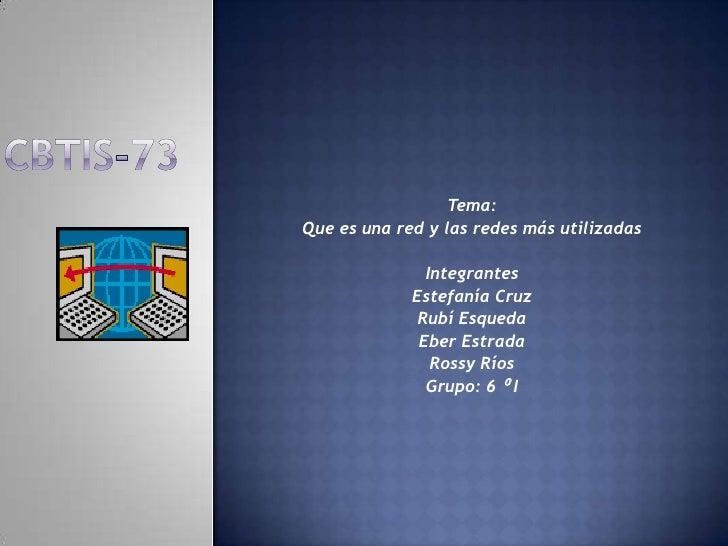 CBTIS-73<br />Tema:<br />Que es una red y las redes más utilizadas<br /><br />Integrantes<br />Estefanía Cruz<br />Rubí E...
