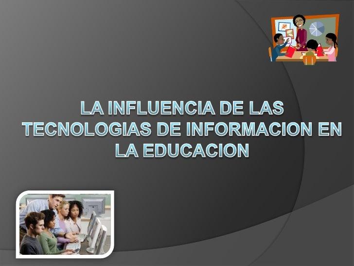 LA INFLUENCIA DE LAS TECNOLOGIAS DE INFORMACION EN LA EDUCACION<br />