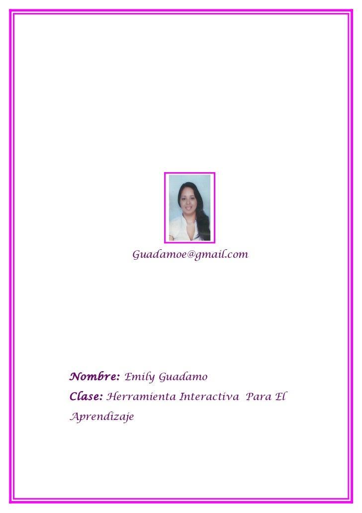 Guadamoe@gmail.comNombre: Emily GuadamoClase: Herramienta Interactiva Para ElAprendizaje
