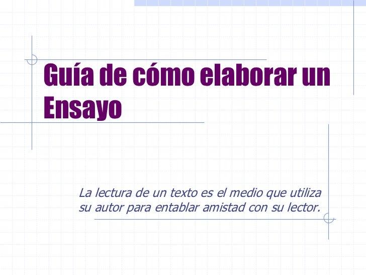 Guía de cómo elaborar unEnsayo  La lectura de un texto es el medio que utiliza  su autor para entablar amistad con su lect...