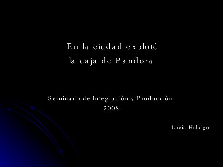 <ul><li>En la ciudad explotó </li></ul><ul><li>la caja de Pandora </li></ul><ul><li>Seminario de Integración y Producción ...