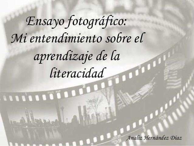 Ensayo fotográfico:Mi entendimiento sobre el    aprendizaje de la       literacidad                      Analiz Hernández ...