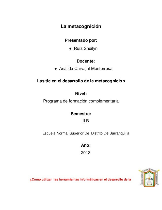 La metacognición Presentado por: ● Ruíz Sheilyn Docente: ● Análida Carvajal Monterrosa Las tic en el desarrollo de la meta...