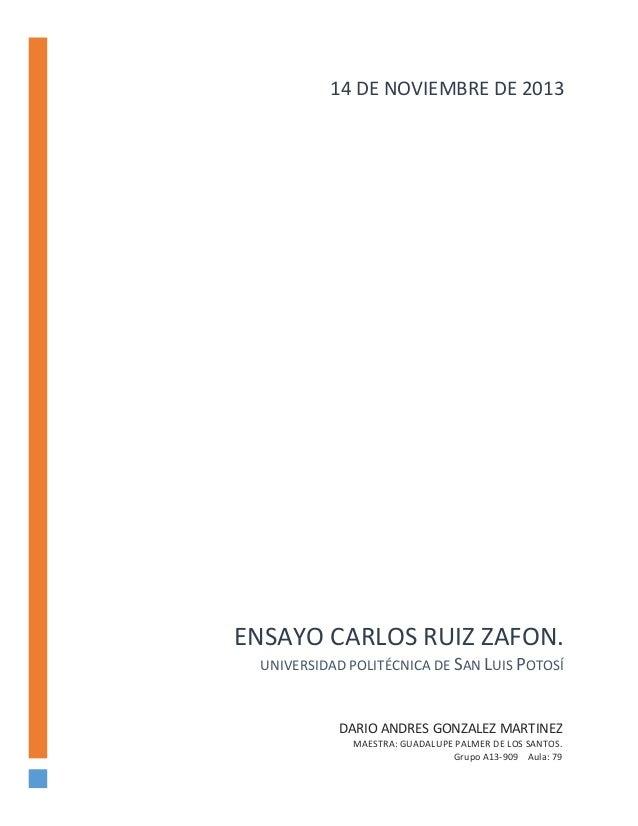 14 DE NOVIEMBRE DE 2013  ENSAYO CARLOS RUIZ ZAFON. UNIVERSIDAD POLITÉCNICA DE SAN LUIS POTOSÍ  DARIO ANDRES GONZALEZ MARTI...