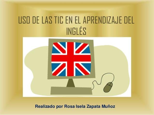 USO DE LAS TIC EN EL APRENDIZAJE DEL INGLÉS  Realizado por Rosa Isela Zapata Muñoz