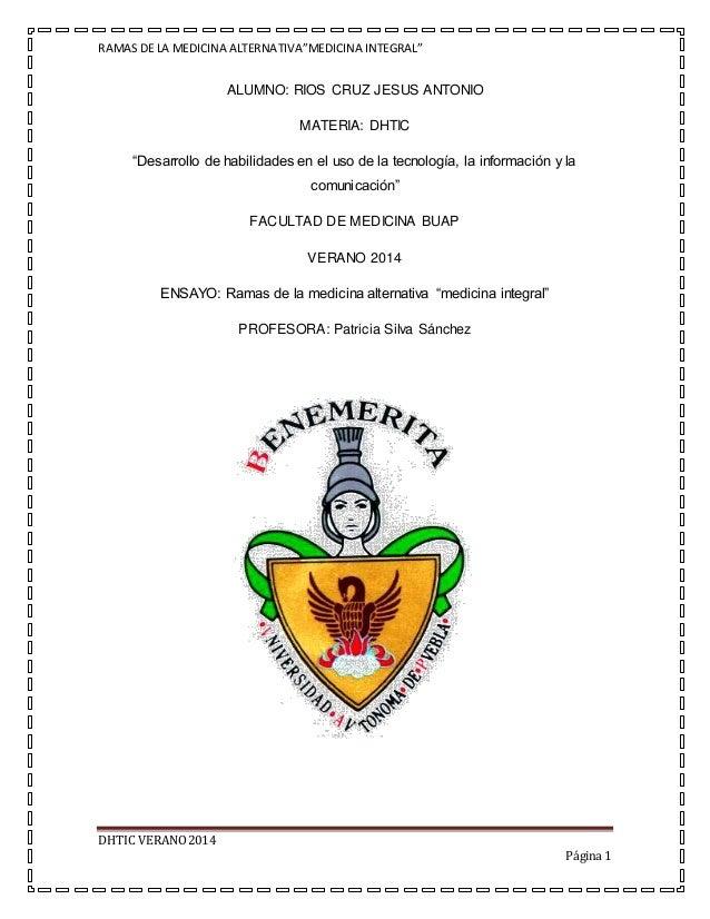 """RAMAS DE LA MEDICINA ALTERNATIVA""""MEDICINA INTEGRAL"""" DHTIC VERANO2014 Página 1 ALUMNO: RIOS CRUZ JESUS ANTONIO MATERIA: DHT..."""