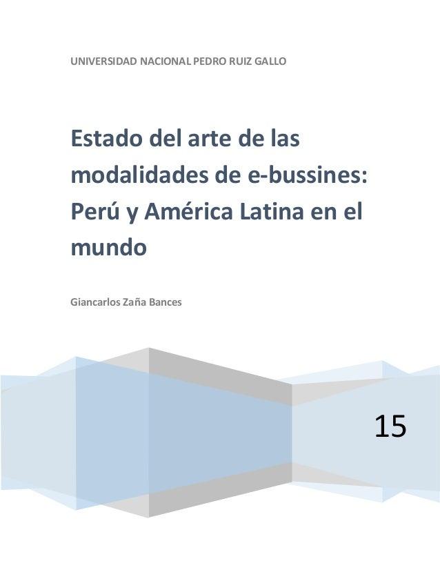 UNIVERSIDAD NACIONAL PEDRO RUIZ GALLO 15 Estado del arte de las modalidades de e-bussines: Perú y América Latina en el mun...