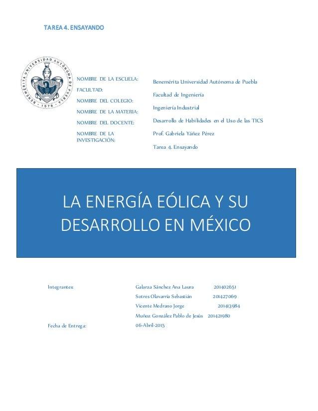 TAREA 4. ENSAYANDO LA ENERGÍA EÓLICA Y SU DESARROLLO EN MÉXICO NOMBRE DE LA ESCUELA: FACULTAD: NOMBRE DEL COLEGIO: NOMBRE ...