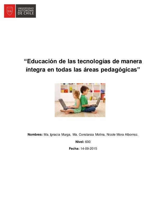 """""""Educación de las tecnologías de manera íntegra en todas las áreas pedagógicas"""" Nombres: Ma. Ignacia Murga, Ma. Constanza ..."""